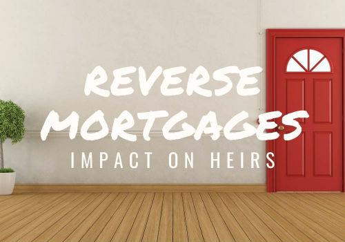 Reverse Mortgages – Impact on Heirs in Ottawa, Barrhaven and Manotick, Ontario